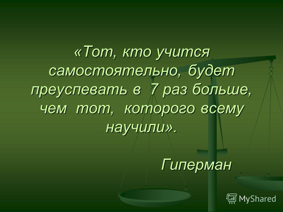 «Тот, кто учится самостоятельно, будет преуспевать в 7 раз больше, чем тот, которого всему научили». Гиперман