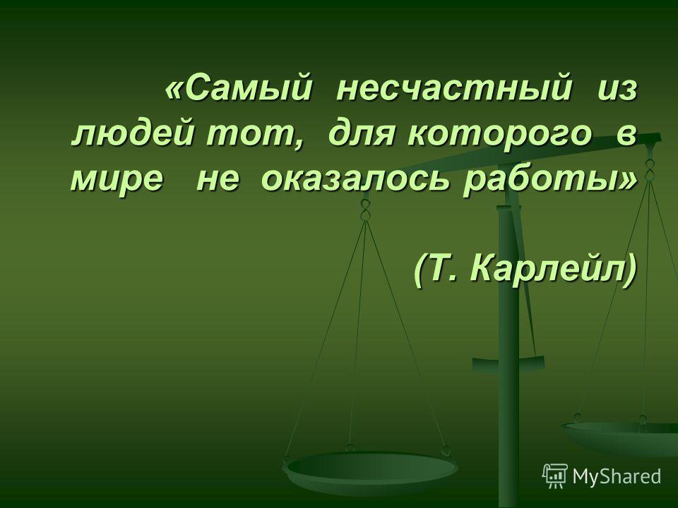 «Самый несчастный из людей тот, для которого в мире не оказалось работы» (Т. Карлейл)