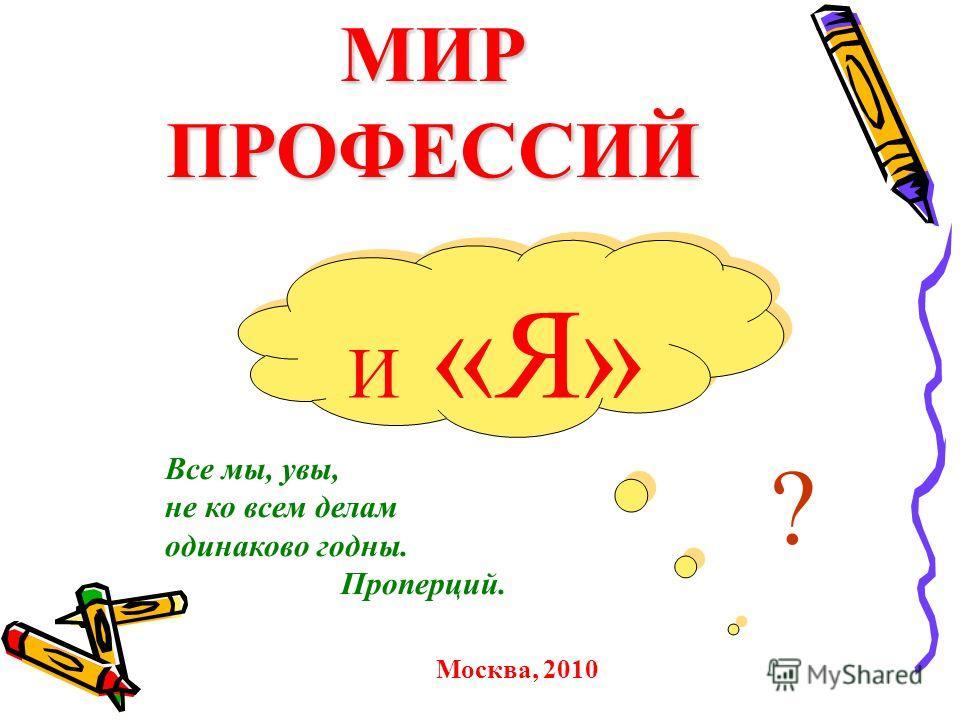 МИР ПРОФЕССИЙ И «Я» ? Все мы, увы, не ко всем делам одинаково годны. Проперций. Москва, 2010