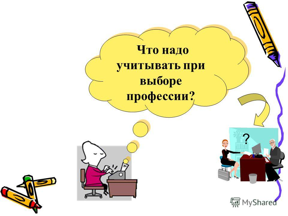 ? Что надо учитывать при выборе профессии? Что надо учитывать при выборе профессии?