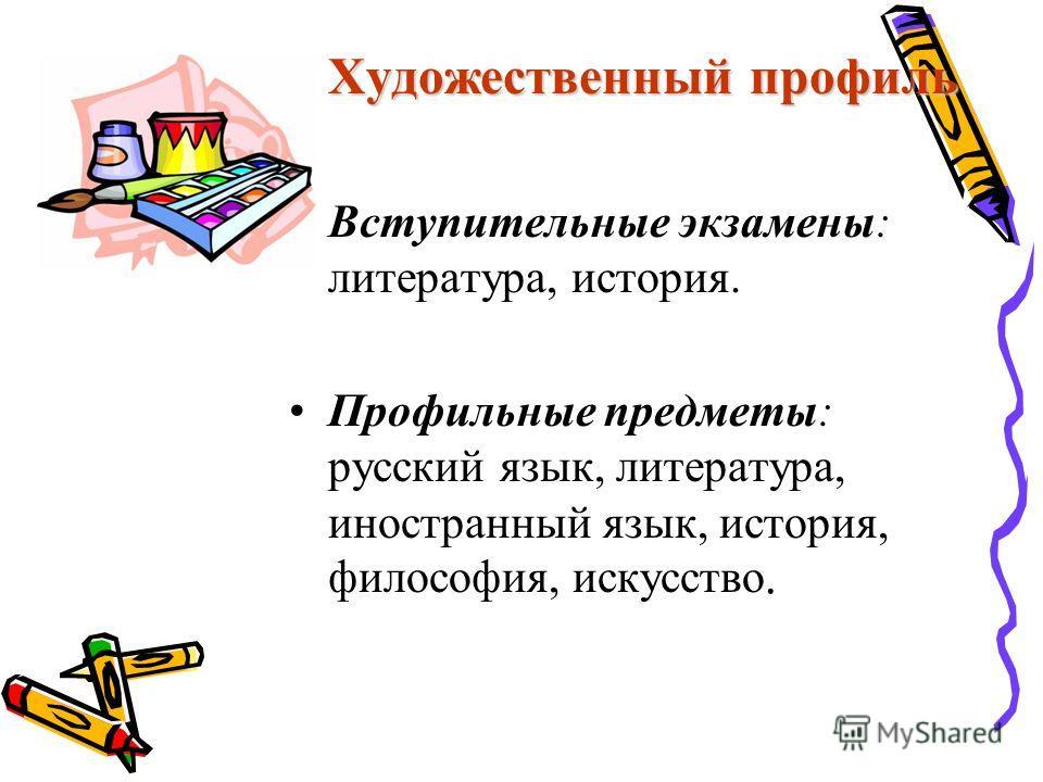 Художественный профиль Вступительные экзамены: литература, история. Профильные предметы: русский язык, литература, иностранный язык, история, философия, искусство.