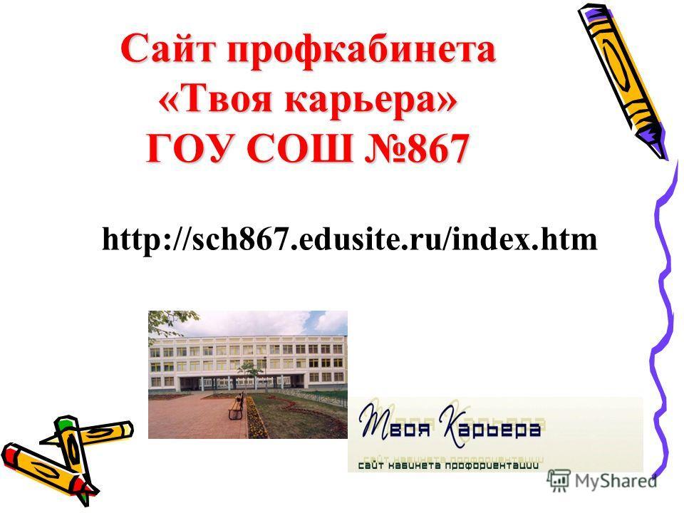 Сайт профкабинета «Твоя карьера» ГОУ СОШ 867 http://sch867.edusite.ru/index.htm