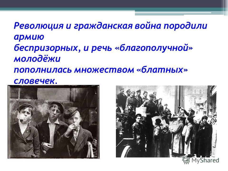 Революция и гражданская война породили армию беспризорных, и речь «благополучной» молодёжи пополнилась множеством «блатных» словечек.