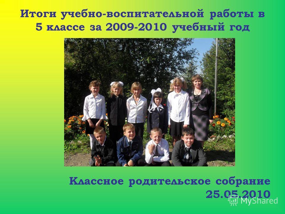 Итоги учебно-воспитательной работы в 5 классе за 2009-2010 учебный год Классное родительское собрание 25.05.2010
