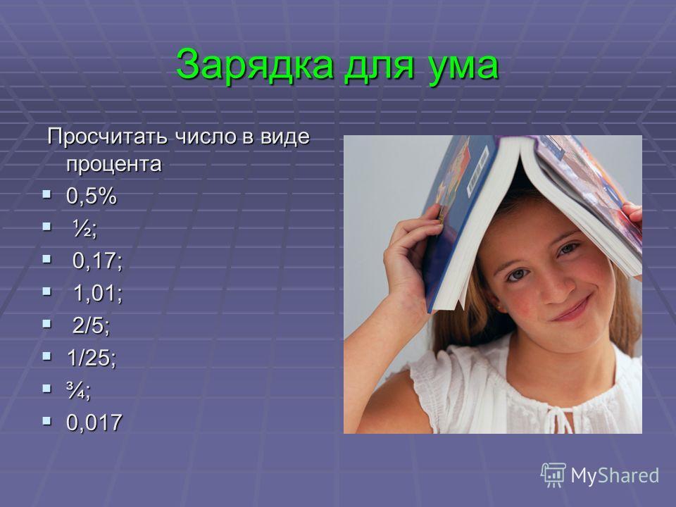 Зарядка для ума Просчитать число в виде процента Просчитать число в виде процента 0,5% 0,5% ½; ½; 0,17; 0,17; 1,01; 1,01; 2/5; 2/5; 1/25; 1/25; ¾; ¾; 0,017 0,017