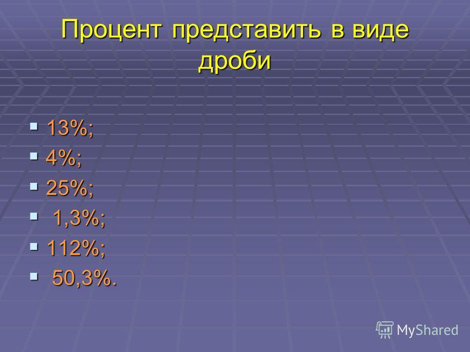 Процент представить в виде дроби 13%; 13%; 4%; 4%; 25%; 25%; 1,3%; 1,3%; 112%; 112%; 50,3%. 50,3%.