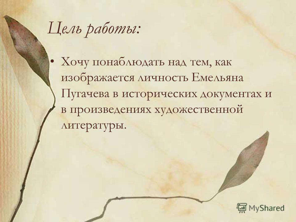 Цель работы: Хочу понаблюдать над тем, как изображается личность Емельяна Пугачева в исторических документах и в произведениях художественной литературы.