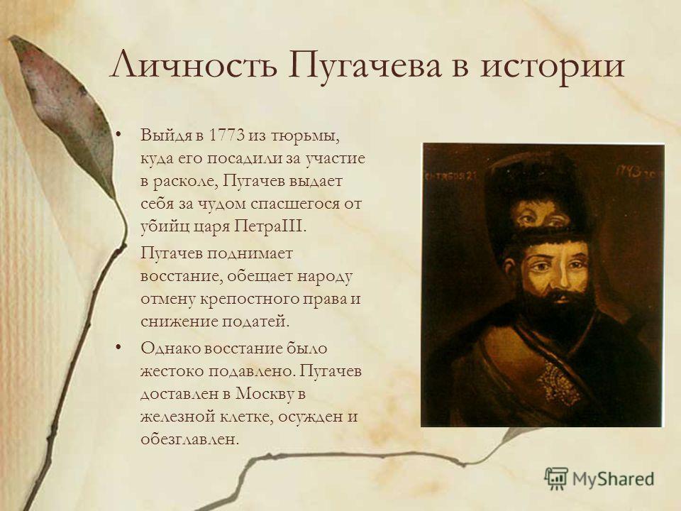 Личность Пугачева в истории Выйдя в 1773 из тюрьмы, куда его посадили за участие в расколе, Пугачев выдает себя за чудом спасшегося от убийц царя ПетраIII. Пугачев поднимает восстание, обещает народу отмену крепостного права и снижение податей. Однак