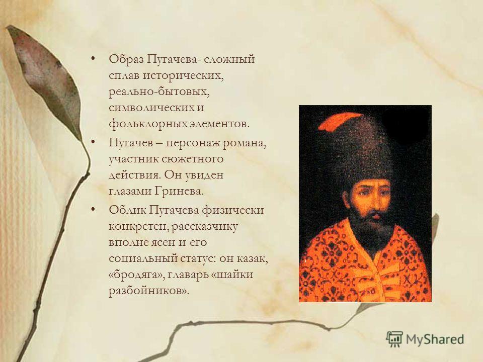 Образ Пугачева- сложный сплав исторических, реально-бытовых, символических и фольклорных элементов. Пугачев – персонаж романа, участник сюжетного действия. Он увиден глазами Гринева. Облик Пугачева физически конкретен, рассказчику вполне ясен и его с