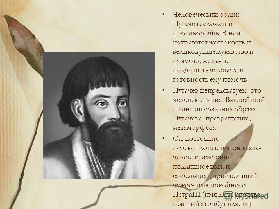 Человеческий облик Пугачева сложен и противоречив. В нем уживаются жестокость и великодушие,лукавство и прямота, желание подчинить человека и готовность ему помочь. Пугачев непредсказуем- это человек-стихия. Важнейший принцип создания образа Пугачева