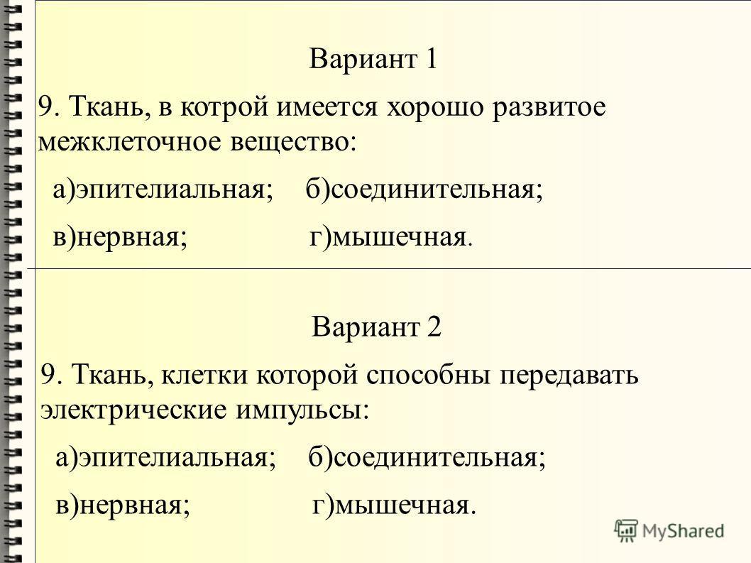 Вариант 1 9. Ткань, в котрой имеется хорошо развитое межклеточное вещество: а)эпителиальная; б)соединительная; в)нервная; г)мышечная. Вариант 2 9. Ткань, клетки которой способны передавать электрические импульсы: а)эпителиальная; б)соединительная; в)