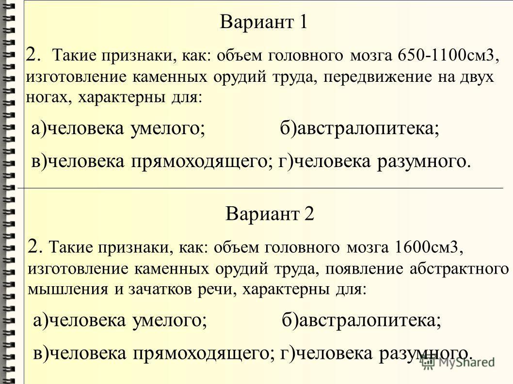 Вариант 1 2. Такие признаки, как: объем головного мозга 650-1100см3, изготовление каменных орудий труда, передвижение на двух ногах, характерны для: а)человека умелого; б)австралопитека; в)человека прямоходящего; г)человека разумного. Вариант 2 2. Та
