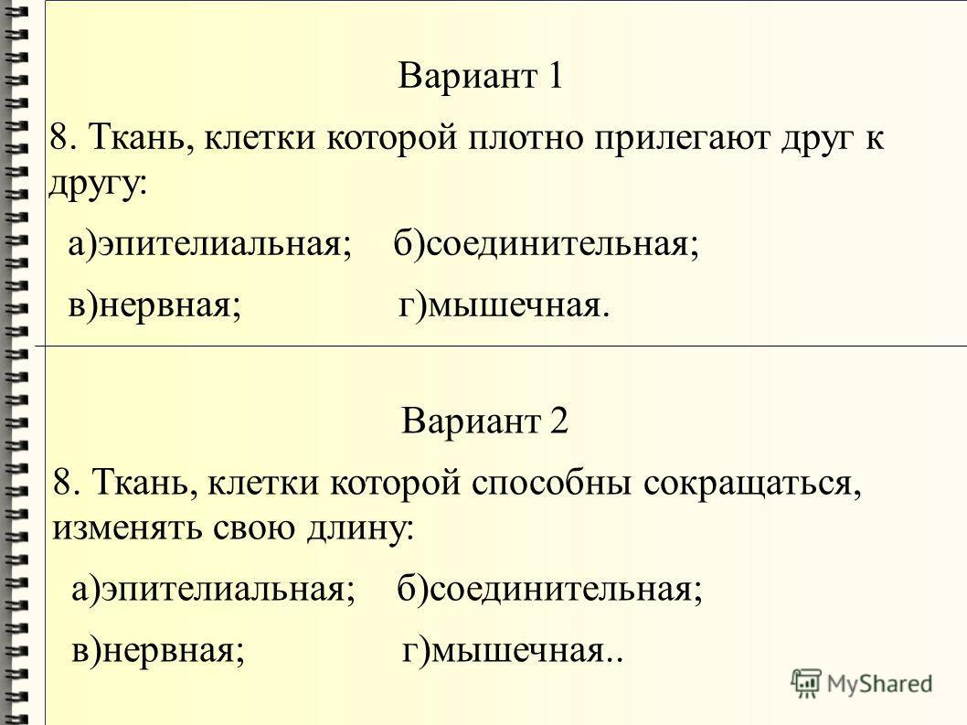 Вариант 1 8. Ткань, клетки которой плотно прилегают друг к другу: а)эпителиальная; б)соединительная; в)нервная; г)мышечная. Вариант 2 8. Ткань, клетки которой способны сокращаться, изменять свою длину: а)эпителиальная; б)соединительная; в)нервная; г)