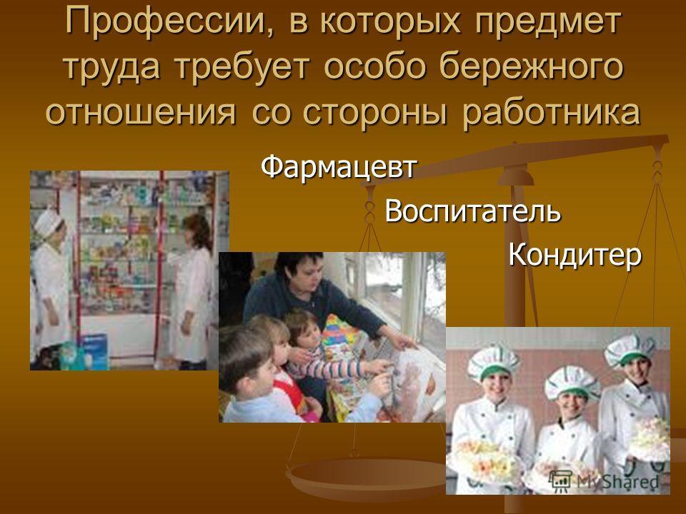 Профессии, в которых предмет труда требует особо бережного отношения со стороны работника Фармацевт Фармацевт Воспитатель Воспитатель Кондитер Кондитер