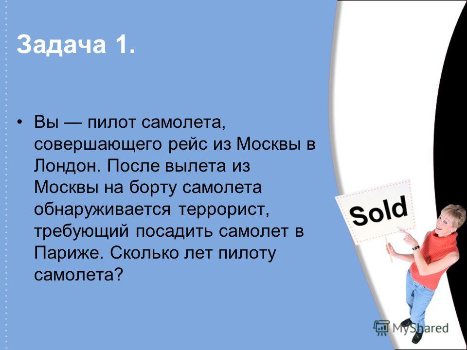 Задача 1. Вы пилот самолета, совершающего рейс из Москвы в Лондон. После вылета из Москвы на борту самолета обнаруживается террорист, требующий посадить самолет в Париже. Сколько лет пилоту самолета?
