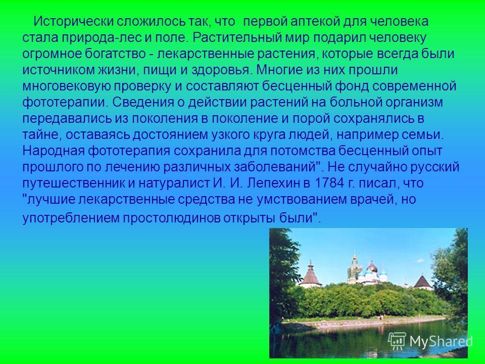 Исторически сложилось так, что первой аптекой для человека стала природа-лес и поле. Растительный мир подарил человеку огромное богатство - лекарственные растения, которые всегда были источником жизни, пищи и здоровья. Многие из них прошли многовеков