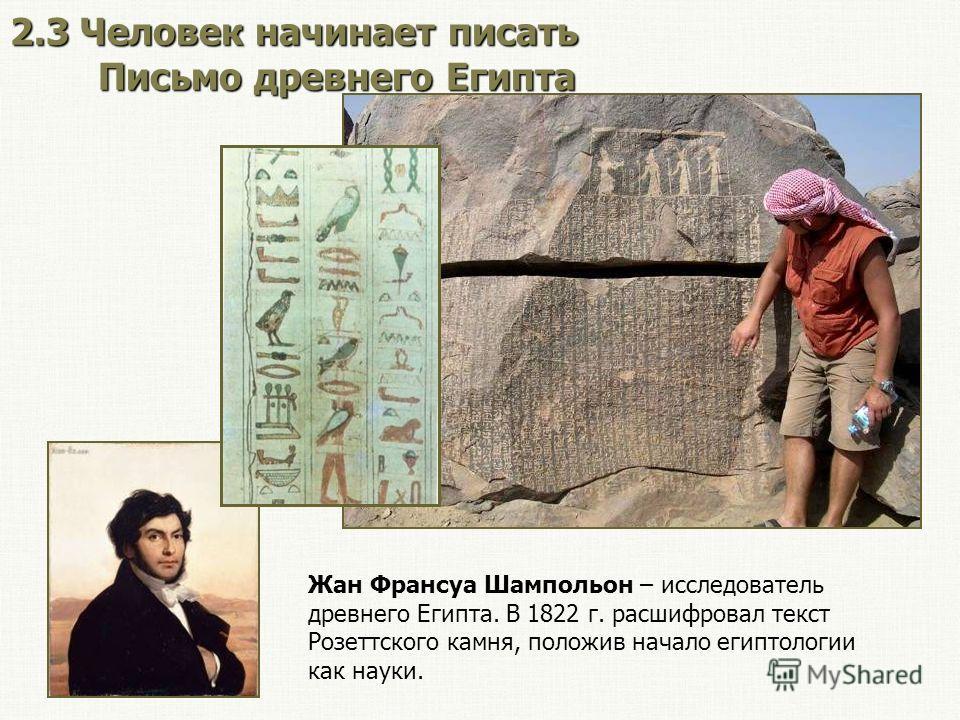 2.3 Человек начинает писать Письмо древнего Египта Жан Франсуа Шампольон – исследователь древнего Египта. В 1822 г. расшифровал текст Розеттского камня, положив начало египтологии как науки.