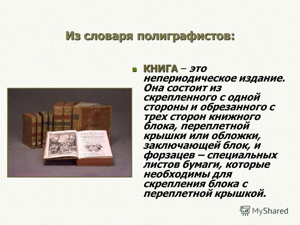 Из словаря полиграфистов: КНИГА – это непериодическое издание. Она состоит из скрепленного с одной стороны и обрезанного с трех сторон книжного блока, переплетной крышки или обложки, заключающей блок, и форзацев – специальных листов бумаги, которые н