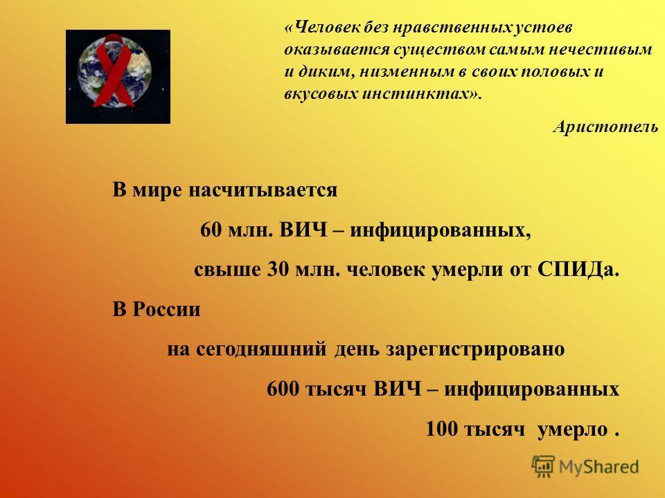 «Человек без нравственных устоев оказывается существом самым нечестивым и диким, низменным в своих половых и вкусовых инстинктах». Аристотель В мире насчитывается 60 млн. ВИЧ – инфицированных, свыше 30 млн. человек умерли от СПИДа. В России на сегодн