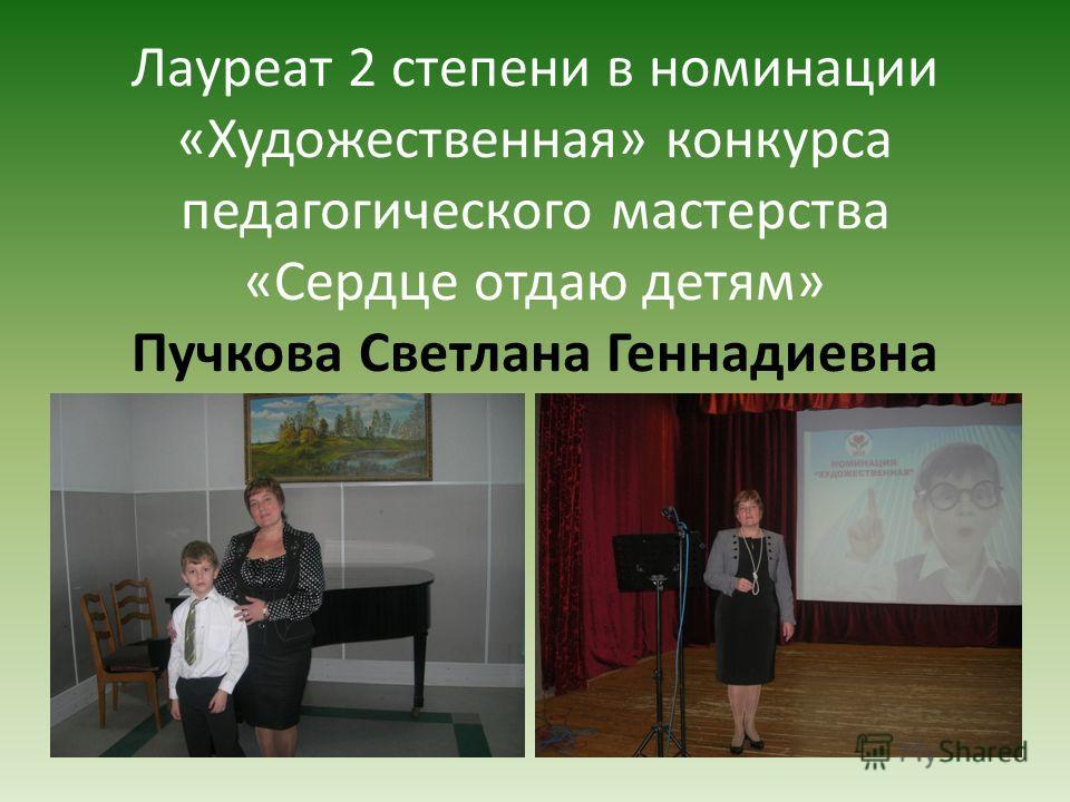 Лауреат 2 степени в номинации «Художественная» конкурса педагогического мастерства «Сердце отдаю детям» Пучкова Светлана Геннадиевна