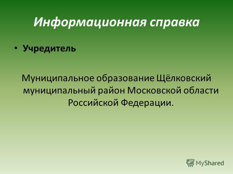 Информационная справка Учредитель Муниципальное образование Щёлковский муниципальный район Московской области Российской Федерации.