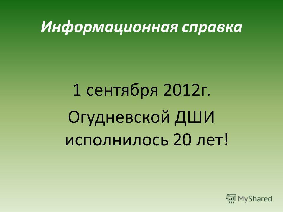 Информационная справка 1 сентября 2012г. Огудневской ДШИ исполнилось 20 лет!