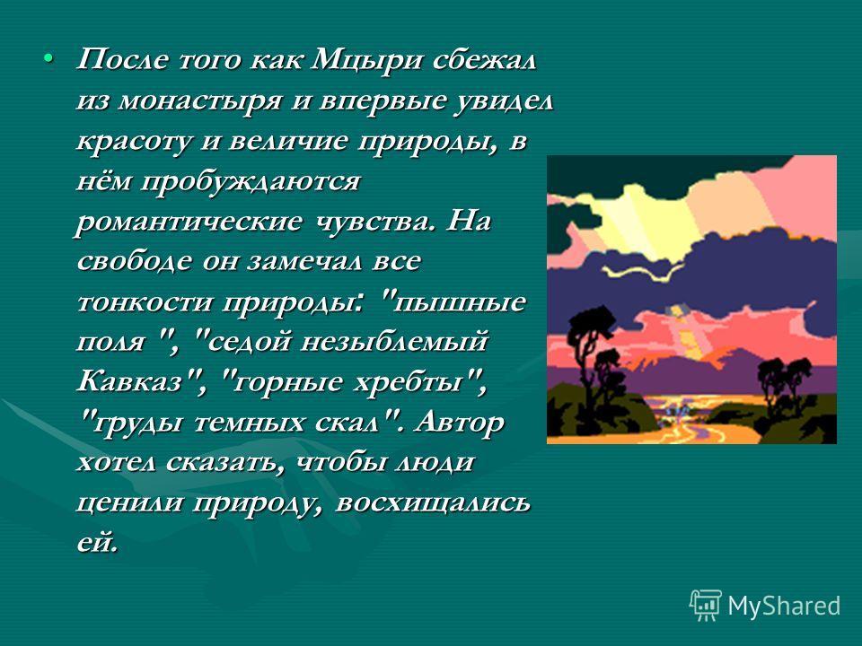 После того как Мцыри сбежал из монастыря и впервые увидел красоту и величие природы, в нём пробуждаются романтические чувства. На свободе он замечал все тонкости природы :