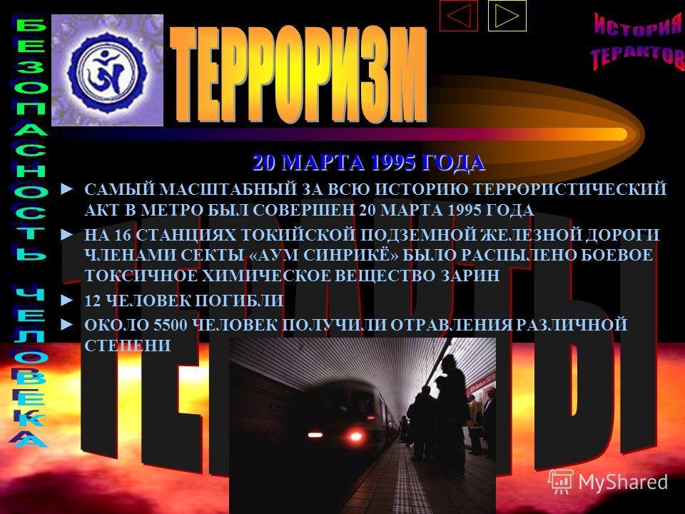 20 МАРТА 1995 ГОДА САМЫЙ МАСШТАБНЫЙ ЗА ВСЮ ИСТОРИЮ ТЕРРОРИСТИЧЕСКИЙ АКТ В МЕТРО БЫЛ СОВЕРШЕН 20 МАРТА 1995 ГОДА НА 16 СТАНЦИЯХ ТОКИЙСКОЙ ПОДЗЕМНОЙ ЖЕЛЕЗНОЙ ДОРОГИ ЧЛЕНАМИ СЕКТЫ «АУМ СИНРИКЁ» БЫЛО РАСПЫЛЕНО БОЕВОЕ ТОКСИЧНОЕ ХИМИЧЕСКОЕ ВЕЩЕСТВО ЗАРИН 1