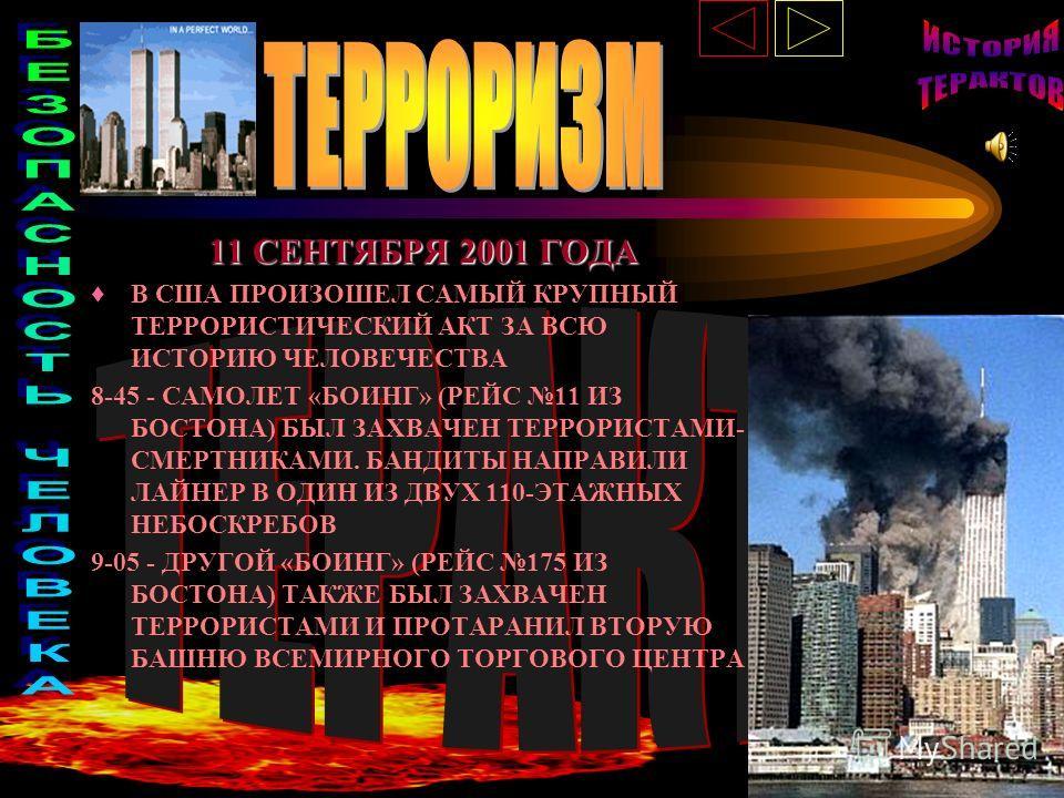 11 СЕНТЯБРЯ 2001 ГОДА В США ПРОИЗОШЕЛ САМЫЙ КРУПНЫЙ ТЕРРОРИСТИЧЕСКИЙ АКТ ЗА ВСЮ ИСТОРИЮ ЧЕЛОВЕЧЕСТВА 8-45 - САМОЛЕТ «БОИНГ» (РЕЙС 11 ИЗ БОСТОНА) БЫЛ ЗАХВАЧЕН ТЕРРОРИСТАМИ- СМЕРТНИКАМИ. БАНДИТЫ НАПРАВИЛИ ЛАЙНЕР В ОДИН ИЗ ДВУХ 110-ЭТАЖНЫХ НЕБОСКРЕБОВ 9