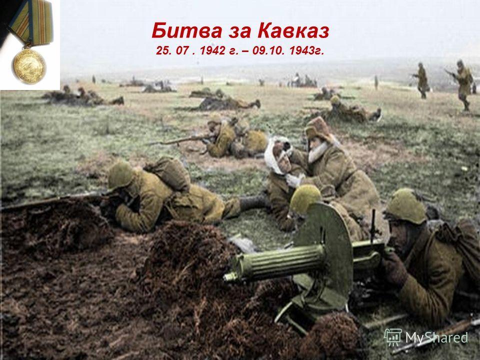 Битва за Кавказ 25. 07. 1942 г. – 09.10. 1943г.