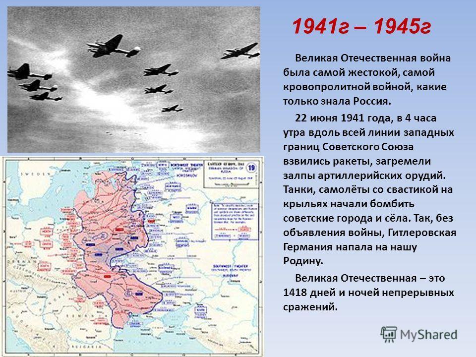 1941г – 1945г Великая Отечественная война была самой жестокой, самой кровопролитной войной, какие только знала Россия. 22 июня 1941 года, в 4 часа утра вдоль всей линии западных границ Советского Союза взвились ракеты, загремели залпы артиллерийских
