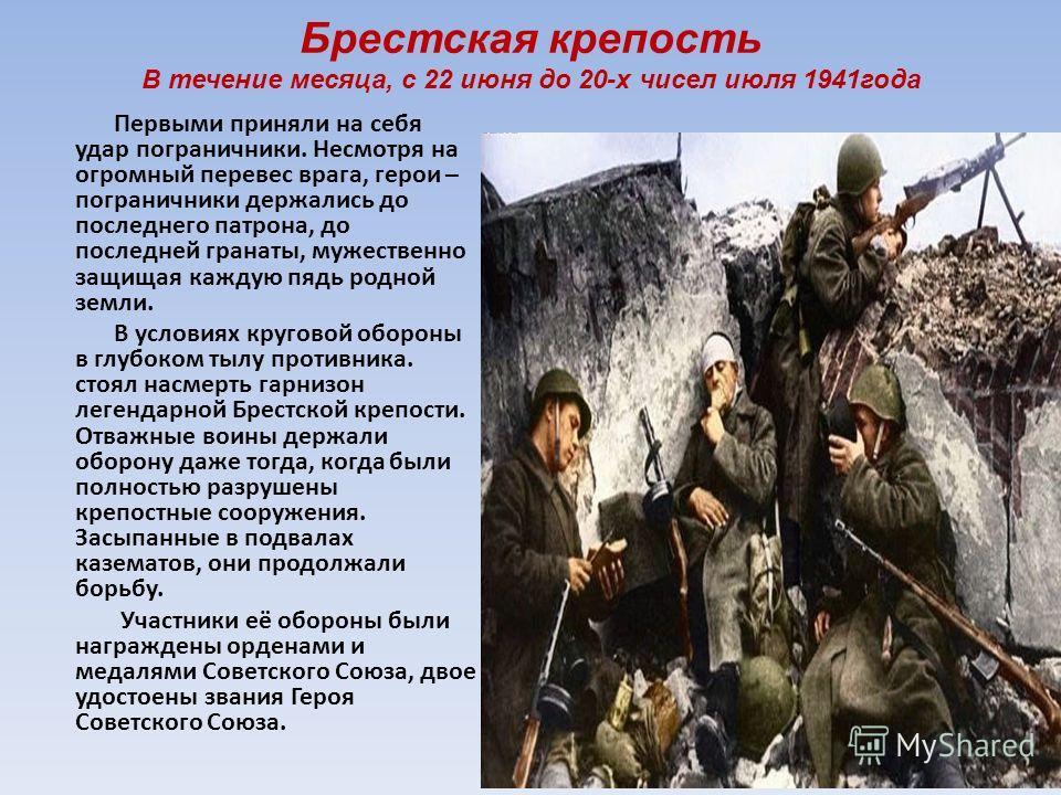 Брестская крепость В течение месяца, с 22 июня до 20-х чисел июля 1941года Первыми приняли на себя удар пограничники. Несмотря на огромный перевес врага, герои – пограничники держались до последнего патрона, до последней гранаты, мужественно защищая