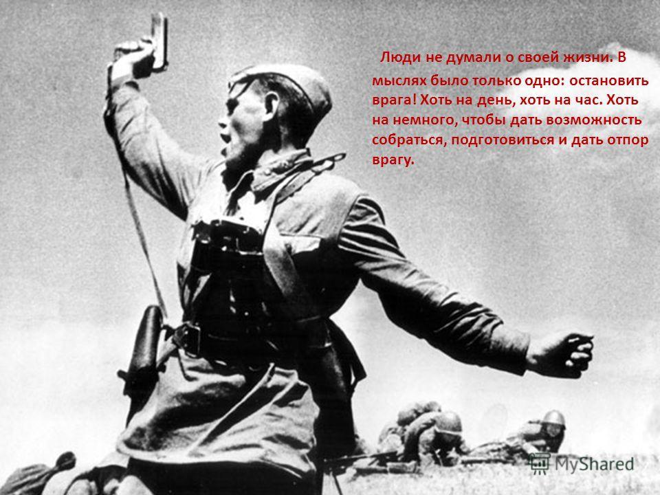 Люди не думали о своей жизни. В мыслях было только одно: остановить врага! Хоть на день, хоть на час. Хоть на немного, чтобы дать возможность собраться, подготовиться и дать отпор врагу.