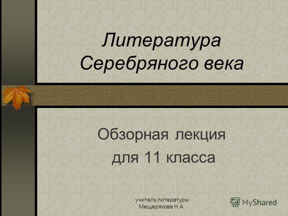 учитель литературы Мещерякова Н.А. Литература Серебряного века Обзорная лекция для 11 класса