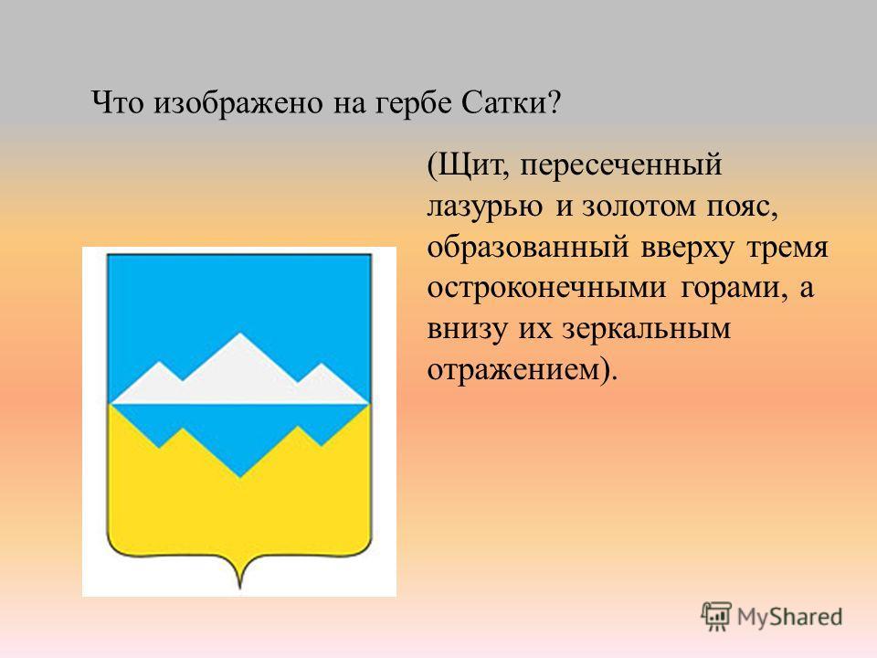 Что изображено на гербе Сатки? (Щит, пересеченный лазурью и золотом пояс, образованный вверху тремя остроконечными горами, а внизу их зеркальным отражением).