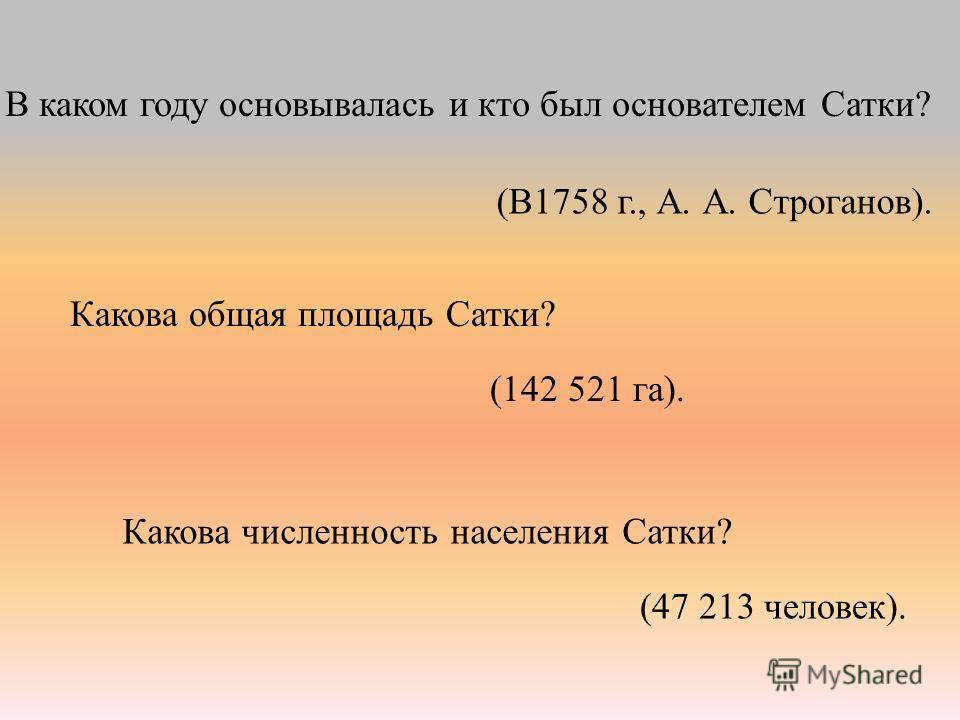 Какова общая площадь Сатки? (142 521 га). (47 213 человек). Какова численность населения Сатки? В каком году основывалась и кто был основателем Сатки? (В1758 г., А. А. Строганов).