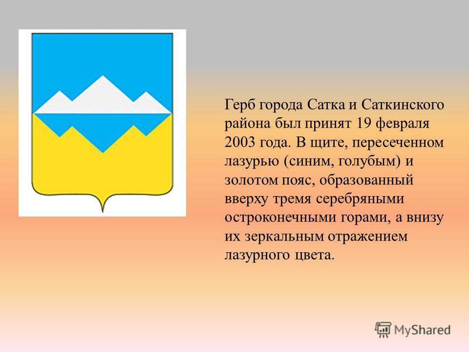 Герб города Сатка и Саткинского района был принят 19 февраля 2003 года. В щите, пересеченном лазурью (синим, голубым) и золотом пояс, образованный вверху тремя серебряными остроконечными горами, а внизу их зеркальным отражением лазурного цвета.