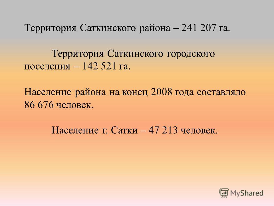 Территория Саткинского района – 241 207 га. Территория Саткинского городского поселения – 142 521 га. Население района на конец 2008 года составляло 86 676 человек. Население г. Сатки – 47 213 человек.