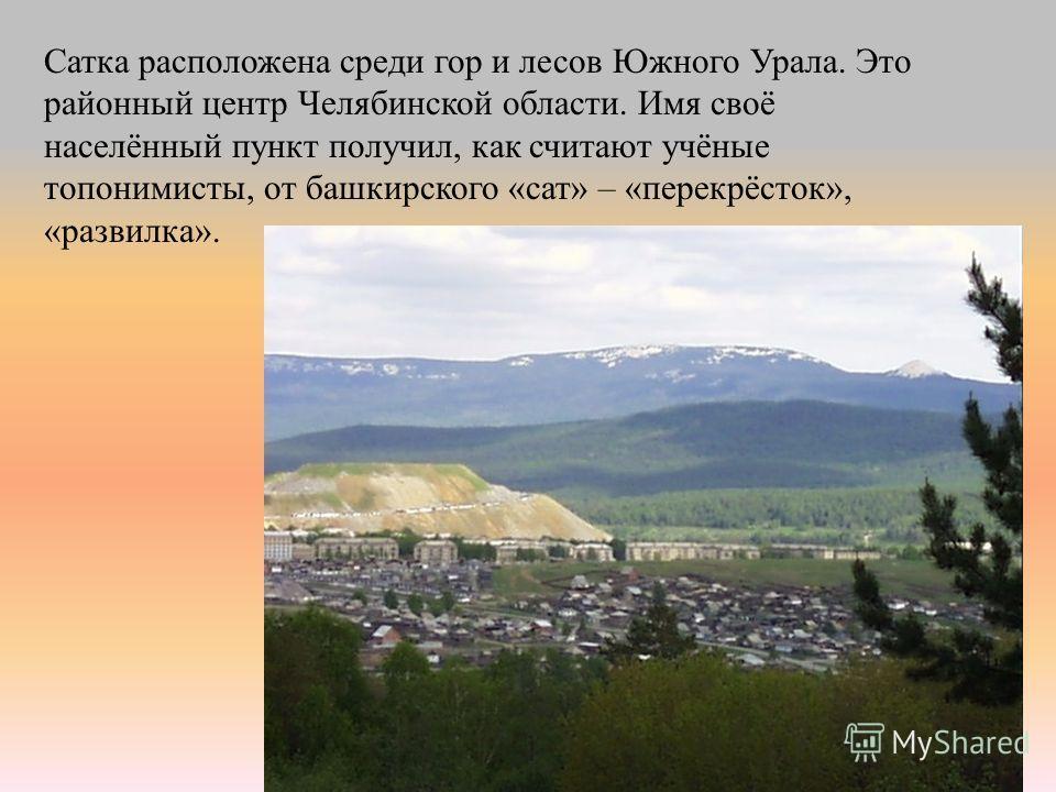 Сатка расположена среди гор и лесов Южного Урала. Это районный центр Челябинской области. Имя своё населённый пункт получил, как считают учёные топонимисты, от башкирского «сат» – «перекрёсток», «развилка».