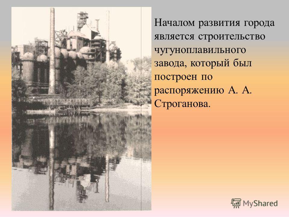 Началом развития города является строительство чугуноплавильного завода, который был построен по распоряжению А. А. Строганова.