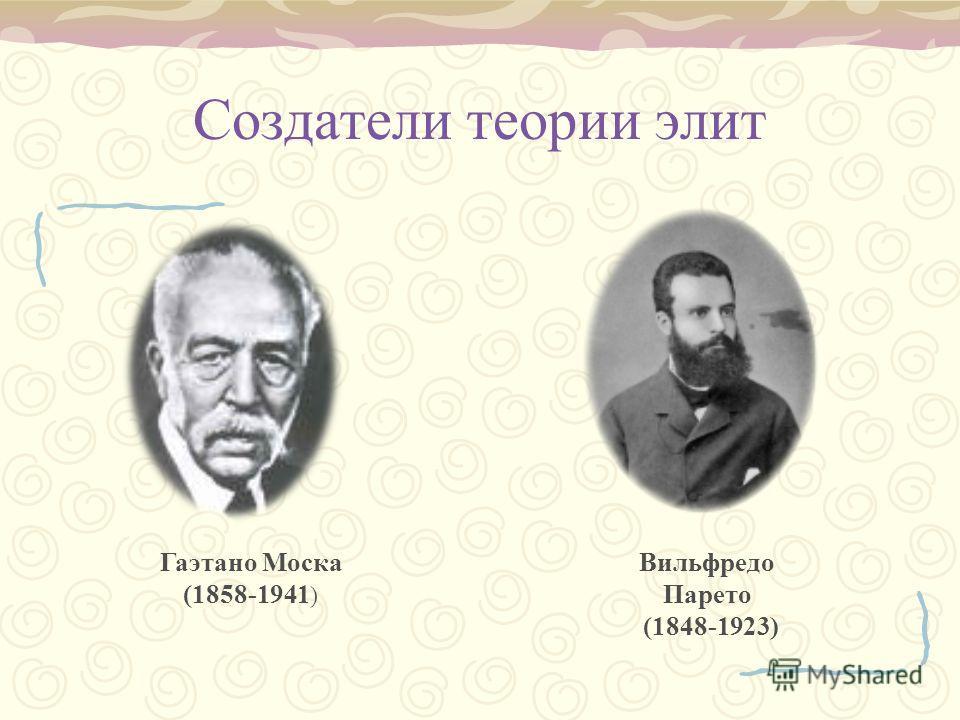 Создатели теории элит Гаэтано Моска (1858-1941 ) Вильфредо Парето (1848-1923)