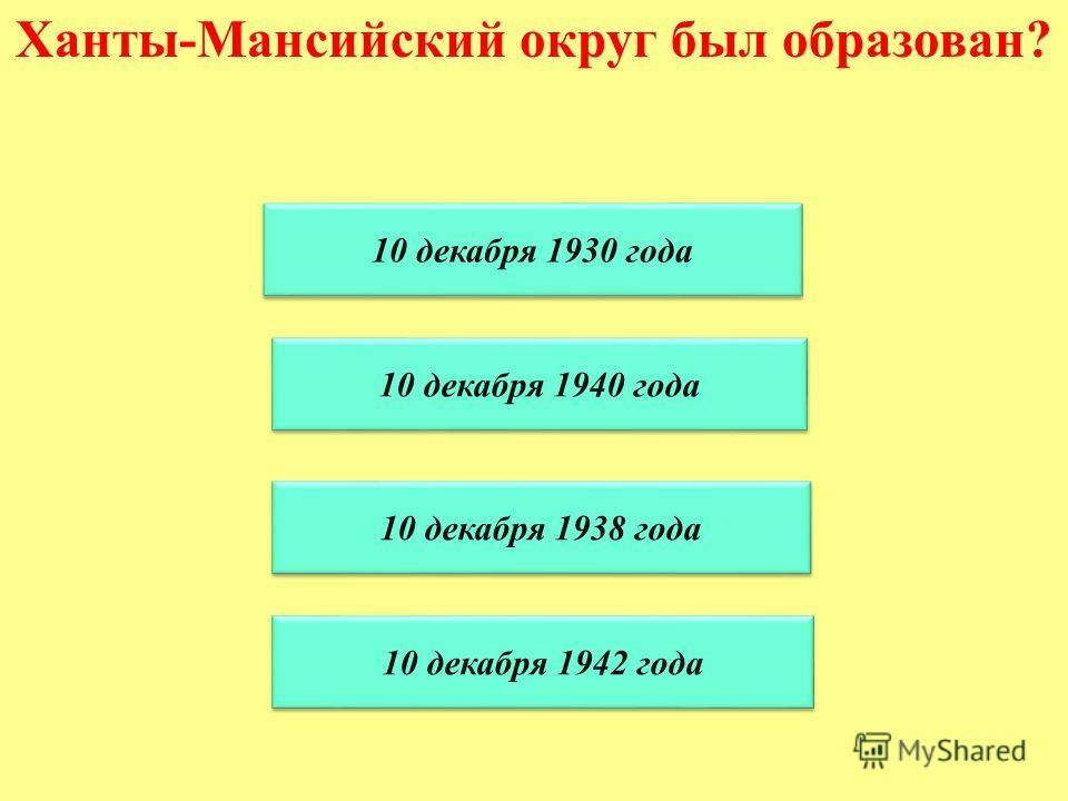 Ханты-Мансийский округ был образован? 10 декабря 1938 года 10 декабря 1930 года 10 декабря 1940 года 10 декабря 1942 года