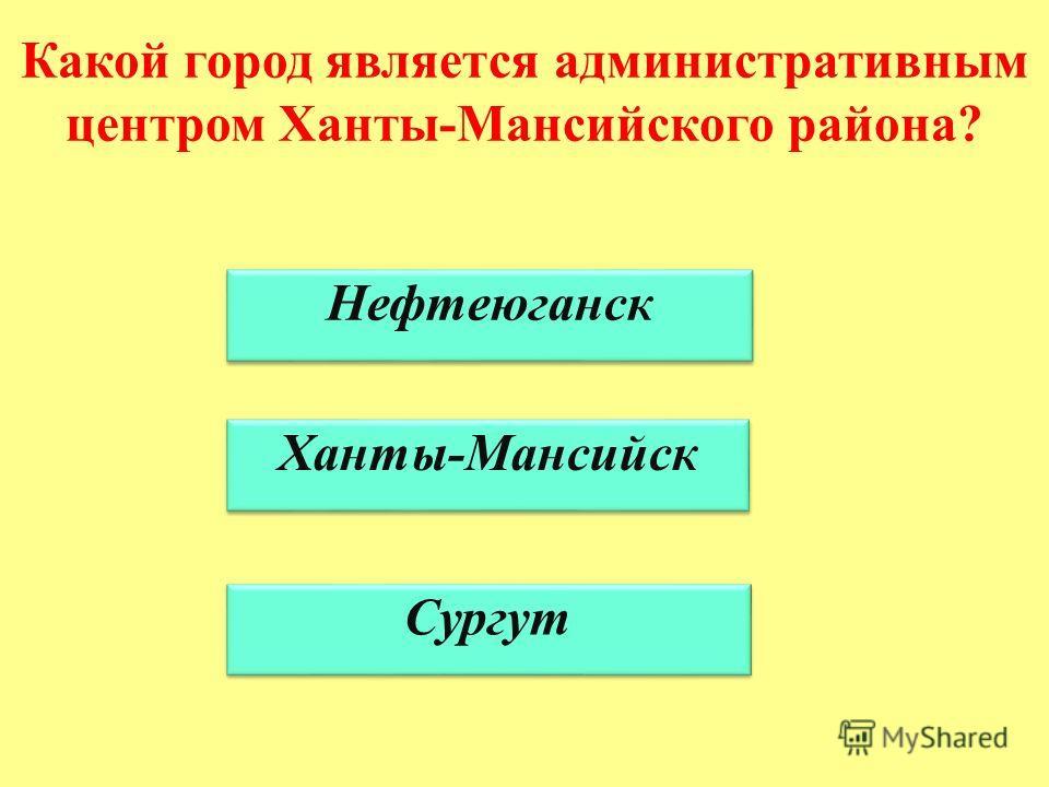 Какой город является административным центром Ханты-Мансийского района? Нефтеюганск Ханты-Мансийск Сургут