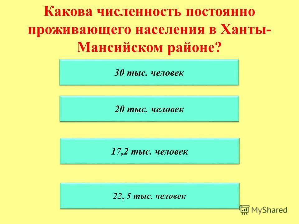 Какова численность постоянно проживающего населения в Ханты- Мансийском районе? 30 тыс. человек 20 тыс. человек 17,2 тыс. человек 22, 5 тыс. человек