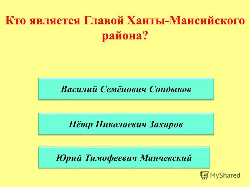 Кто является Главой Ханты-Мансийского района? Василий Семёнович Сондыков Пётр Николаевич Захаров Юрий Тимофеевич Манчевский