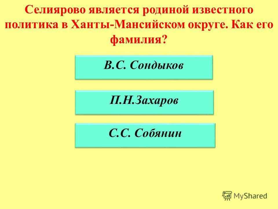 Селиярово является родиной известного политика в Ханты-Мансийском округе. Как его фамилия? В.С. Сондыков П.Н.Захаров С.С. Собянин