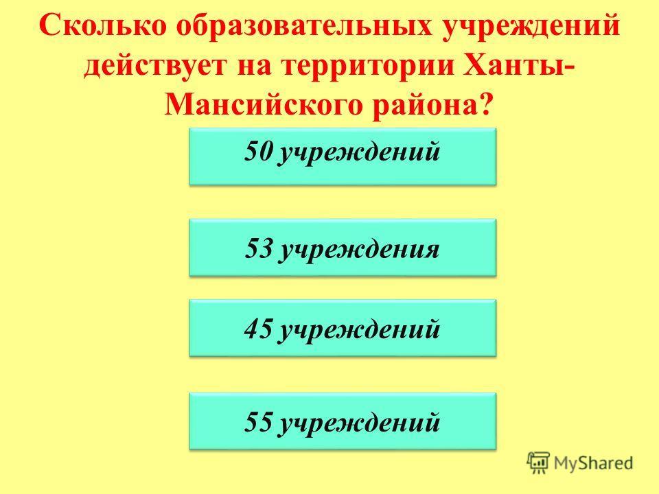 Сколько образовательных учреждений действует на территории Ханты- Мансийского района? 50 учреждений 53 учреждения 45 учреждений 55 учреждений