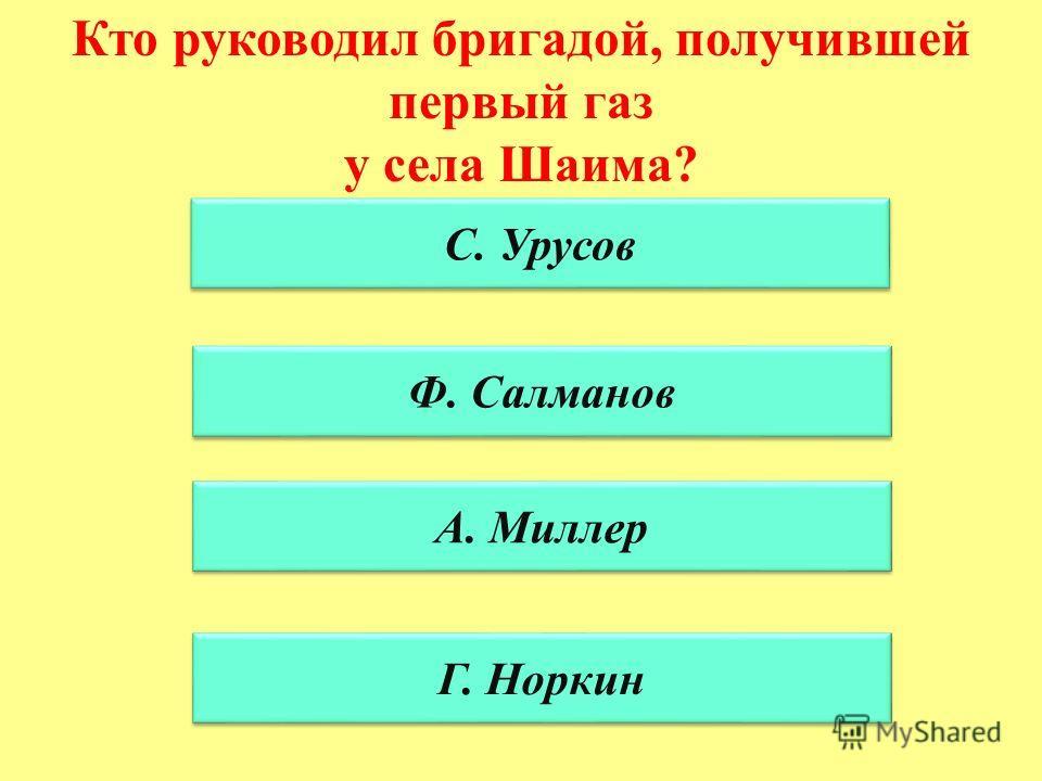Кто руководил бригадой, получившей первый газ у села Шаима? С. Урусов Ф. Салманов А. Миллер Г. Норкин