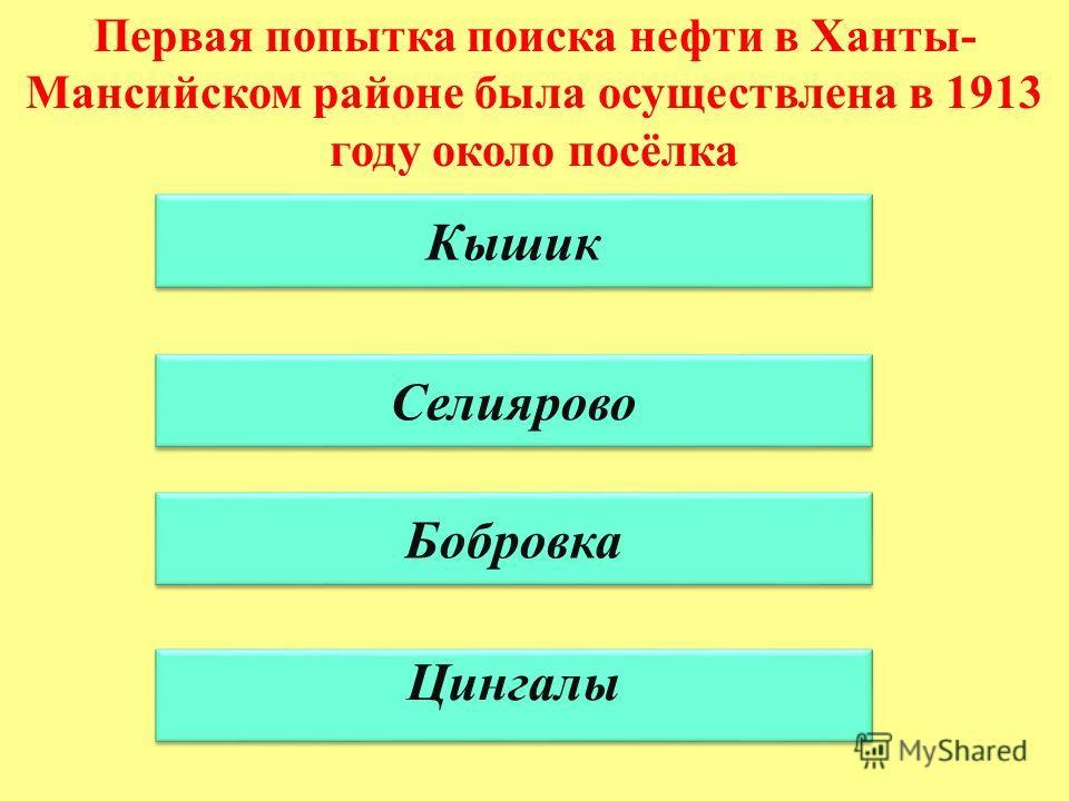 Первая попытка поиска нефти в Ханты- Мансийском районе была осуществлена в 1913 году около посёлка Кышик Селиярово Бобровка Цингалы