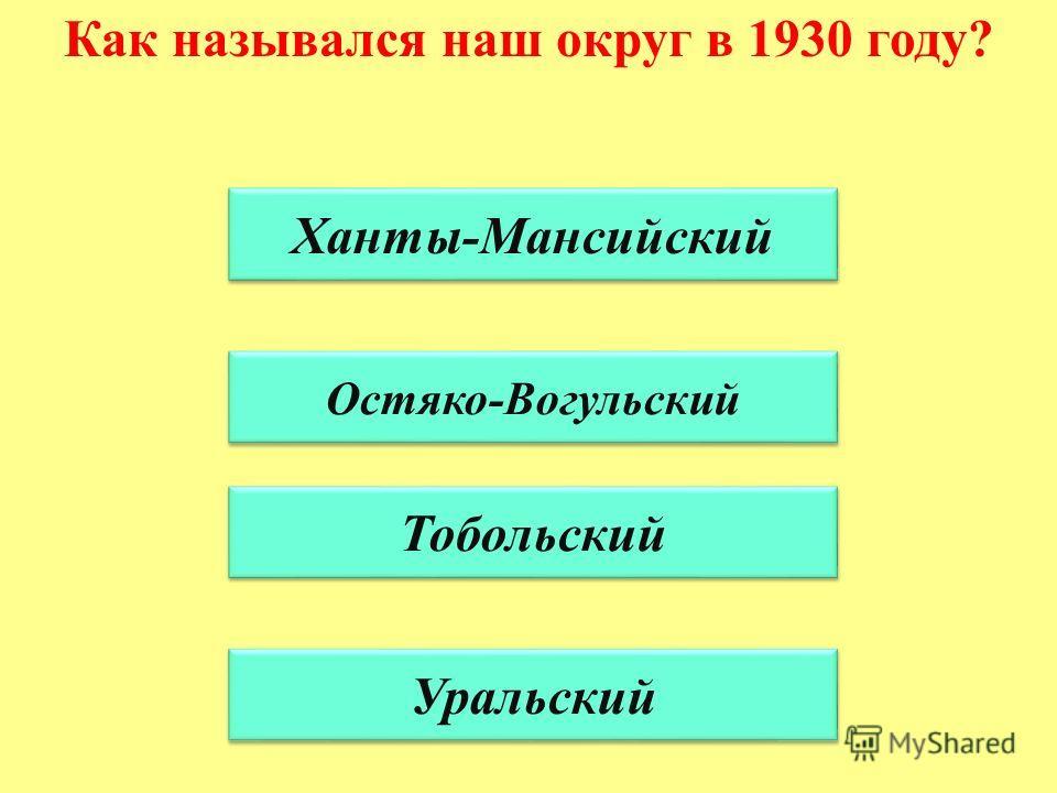 Как назывался наш округ в 1930 году? Ханты-Мансийский Остяко-Вогульский Тобольский Уральский